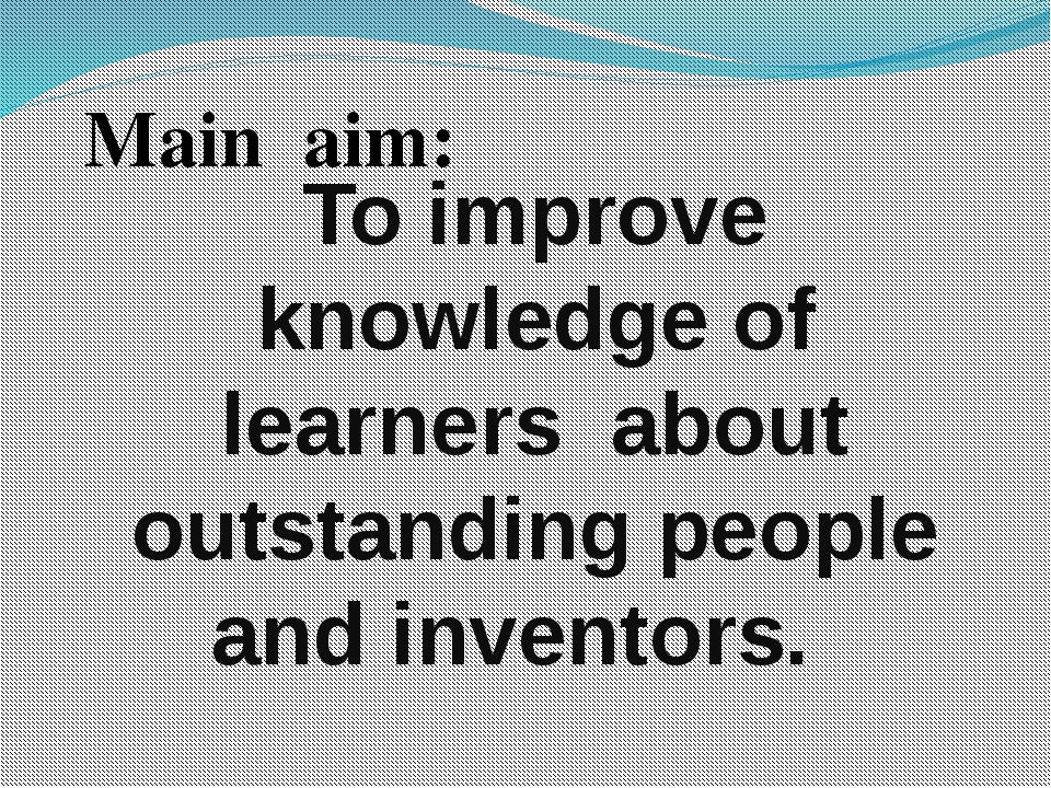 To improve knowledge of learners about outstanding people and inventors. Mai...