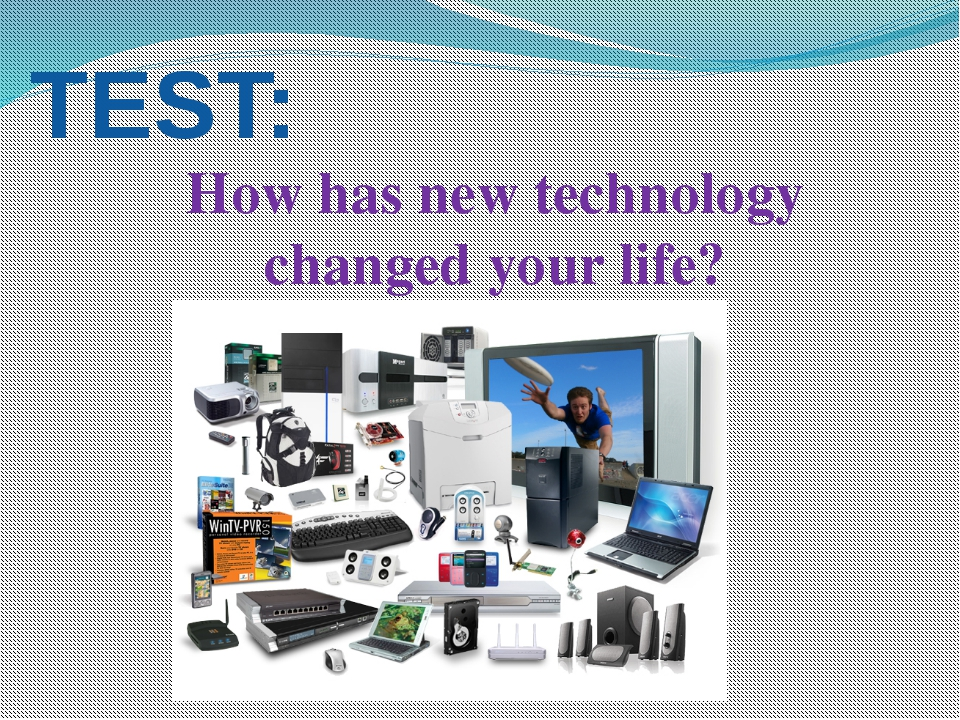 TEST: How has new technology changed your life?