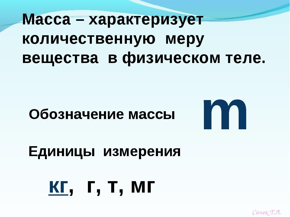 m Обозначение массы Единицы измерения кг, г, т, мг Сачек Т.Л.
