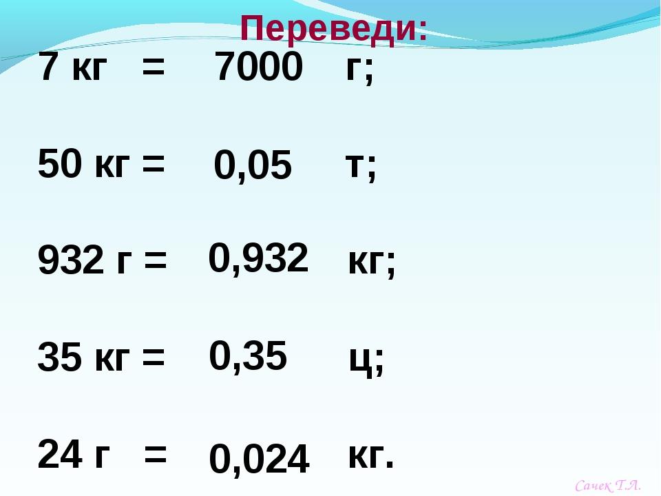 7 кг = г; 50 кг = т; 932 г = кг; 35 кг = ц; 24 г = кг. Переведи: 7000 0,05 0,...