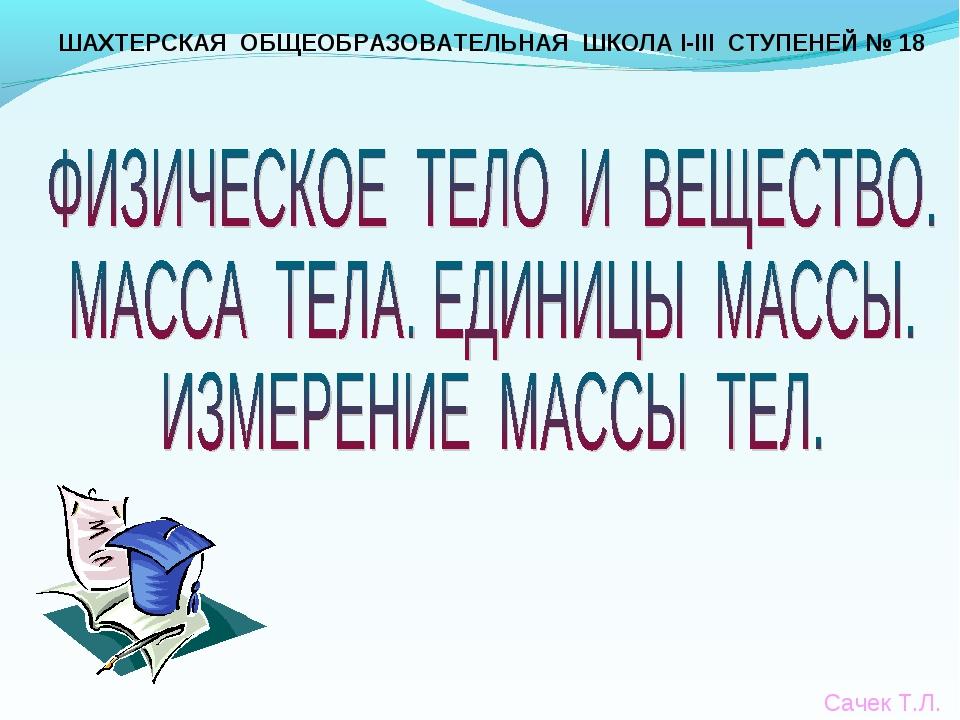 ШАХТЕРСКАЯ ОБЩЕОБРАЗОВАТЕЛЬНАЯ ШКОЛА І-ІІІ СТУПЕНЕЙ № 18 Сачек Т.Л.