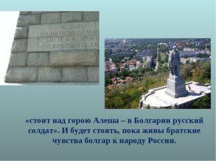 «стоит над горою Алеша – в Болгарии русский солдат». И будет стоять, пока жив