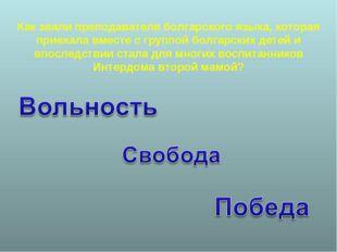 Как звали преподавателя болгарского языка, которая приехала вместе с группой