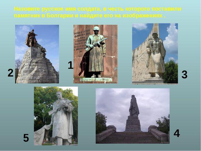 Назовите русское имя солдата, в честь которого поставили памятник в Болгарии...
