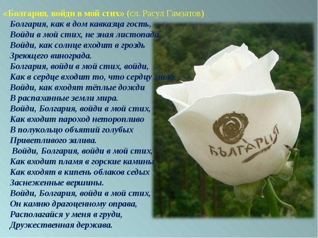 «Болгария, войди в мой стих» (сл. Расул Гамзатов) Болгария, как в дом кавказц...