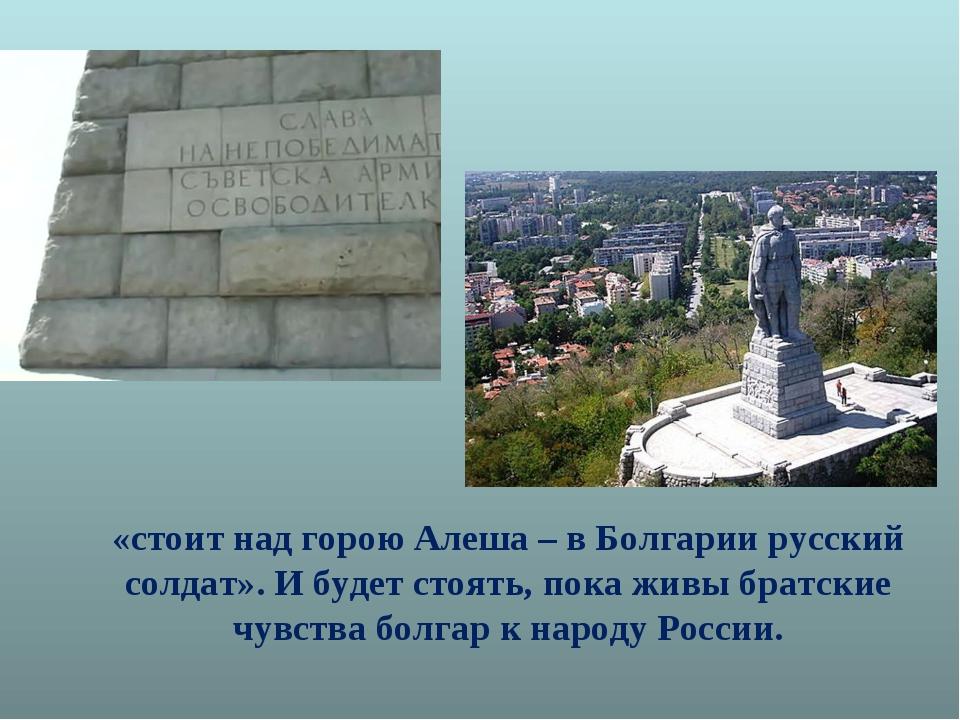 «стоит над горою Алеша – в Болгарии русский солдат». И будет стоять, пока жив...