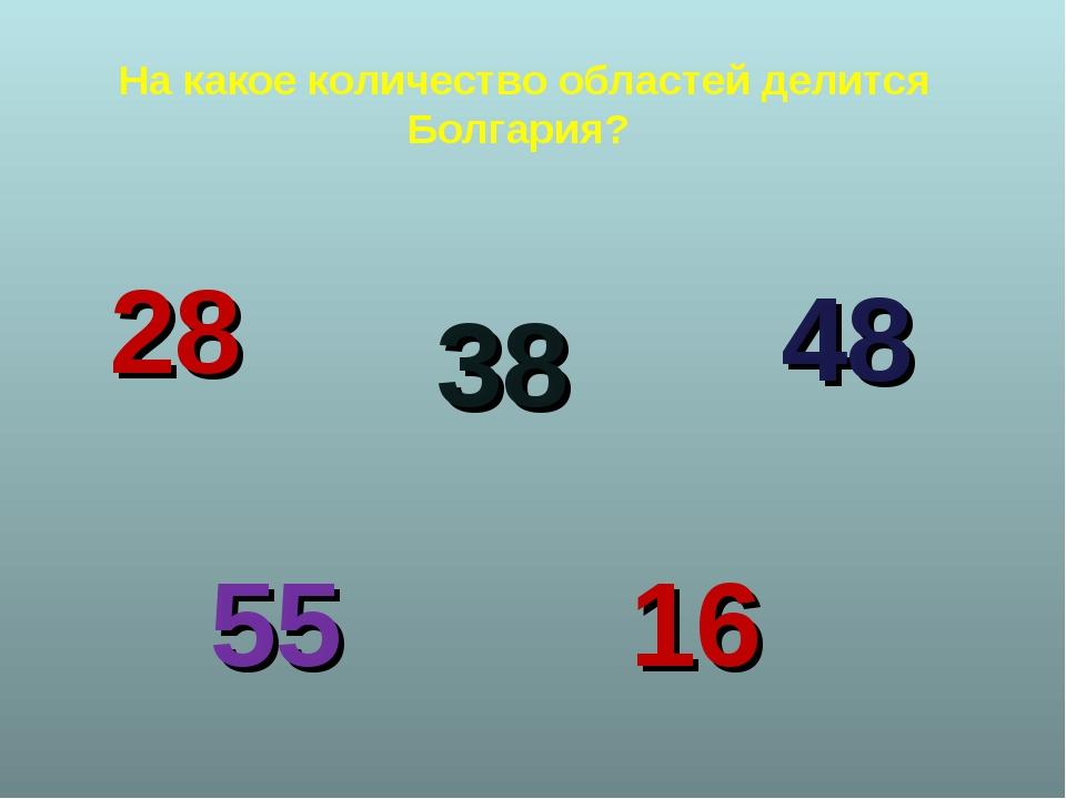 На какое количество областей делится Болгария? 38 48 28 55 16