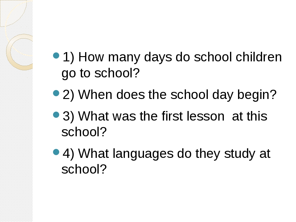 1) How many days do school children go to school? 2) When does the school day...