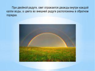 При двойной радуге, свет отражается дважды внутри каждой капли воды, а цвета
