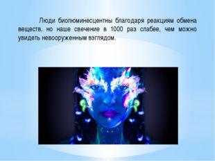 Люди биолюминесцентны благодаря реакциям обмена веществ, но наше свечение в