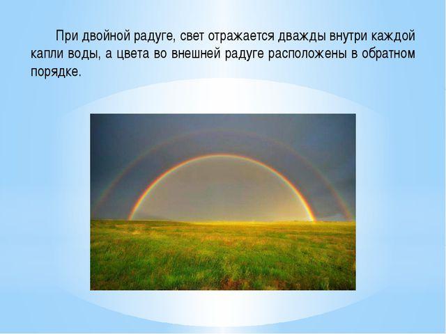 При двойной радуге, свет отражается дважды внутри каждой капли воды, а цвета...