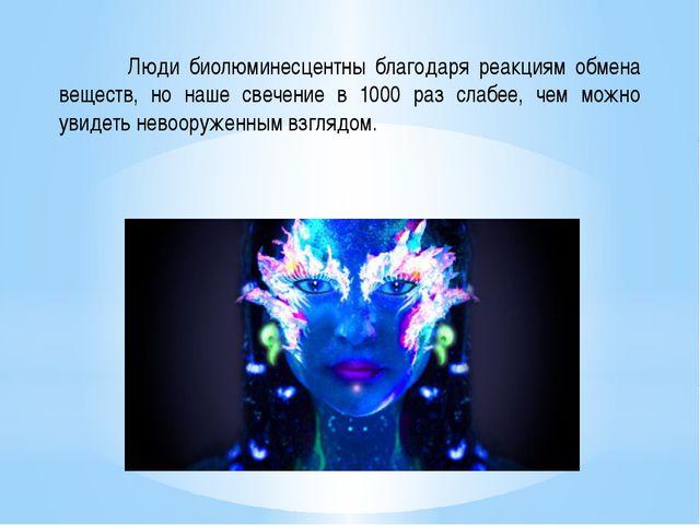 Люди биолюминесцентны благодаря реакциям обмена веществ, но наше свечение в...