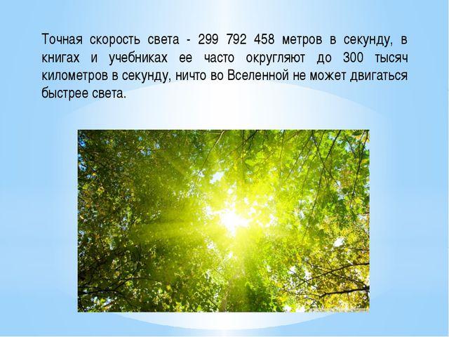 Точная скорость света - 299 792 458 метров в секунду, в книгах и учебниках ее...