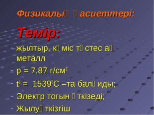 Физикалық қасиеттері: Темір: жылтыр, күміс түстес ақ металл р = 7,87 г/см3;