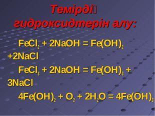 Темірдің гидроксидтерін алу: FeCl2 + 2NaOH = Fe(OH)2 +2NaCl FeCl3 + 2NaOH = F