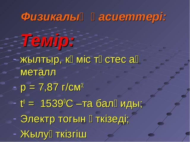Физикалық қасиеттері: Темір: жылтыр, күміс түстес ақ металл р = 7,87 г/см3;...