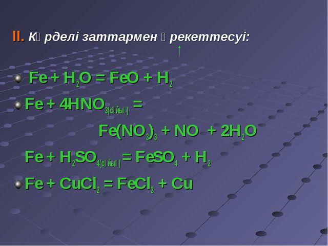 II. Күрделі заттармен әрекеттесуі: Fe + H2O = FeO + H2 Fe + 4HNO3(сұйық) = Fe...