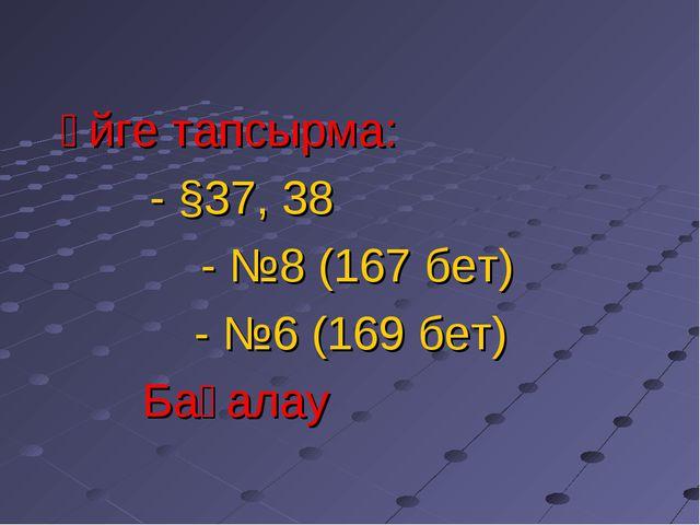 Үйге тапсырма: - §37, 38  - №8 (167 бет)  - №6 (169 бет) Бағалау