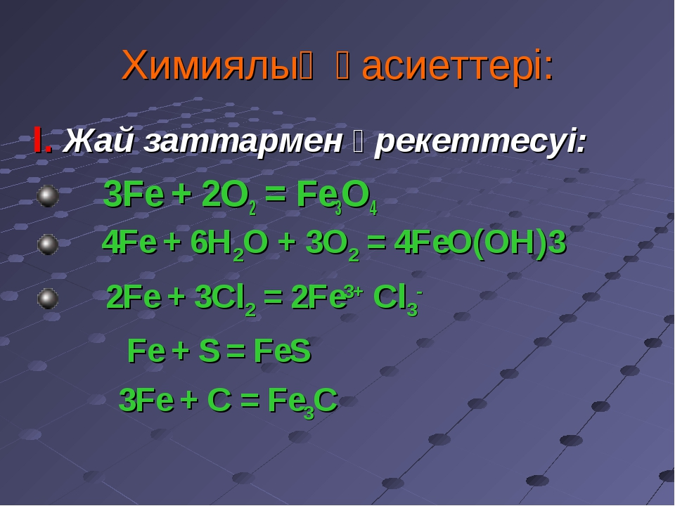 Химиялық қасиеттері: I. Жай заттармен әрекеттесуі: 3Fe + 2O2 = Fe3O4 4Fe + 6...