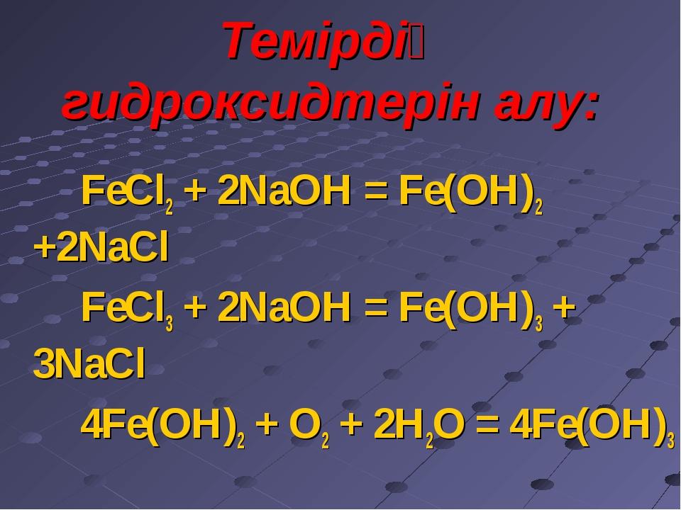 Темірдің гидроксидтерін алу: FeCl2 + 2NaOH = Fe(OH)2 +2NaCl FeCl3 + 2NaOH = F...