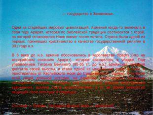 Арме́ния — государство в Закавказье. Одна из старейших мировых цивилизаций, А