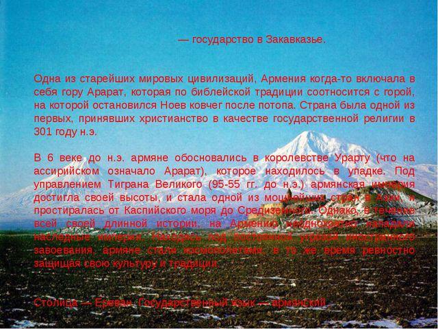 Арме́ния — государство в Закавказье. Одна из старейших мировых цивилизаций, А...