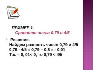 ПРИМЕР 1. Сравните числа 0.79 и 4/5 Решение. Найдем разность чисел 0,79 и 4/5