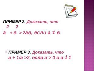 ПРИМЕР 2. Доказать, что 2 2 а + в > 2ав, если а = в ПРИМЕР 3. Доказать, что а