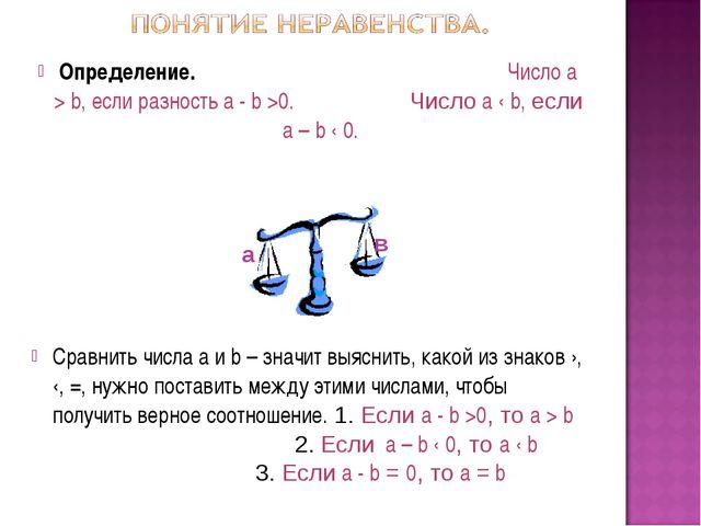 Определение. Число а > b, если разность а - b >0. Число а ‹ b, если а – b ‹ 0...