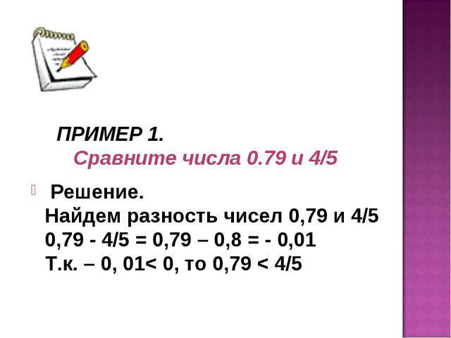 ПРИМЕР 1. Сравните числа 0.79 и 4/5 Решение. Найдем разность чисел 0,79 и 4/5...