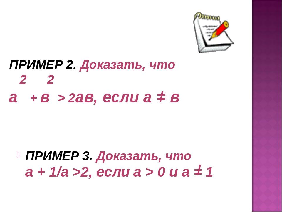 ПРИМЕР 2. Доказать, что 2 2 а + в > 2ав, если а = в ПРИМЕР 3. Доказать, что а...