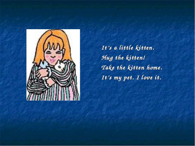 It's a little kitten. Hug the kitten! Take the kitten home. It's my pet. I lo...