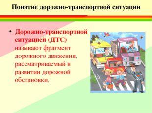 Понятие дорожно-транспортной ситуации Дорожно-транспортной ситуацией (ДТС) на