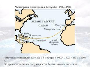 Четвёртая экспедиция длилась 14 месяцев с 03.04.1502 г. по 11.1504 г. Во врем
