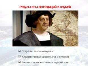 Результаты экспедиций Колумба Открытие нового материка Открытие новых архипел