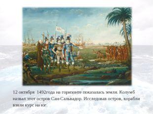 12 октября 1492года на горизонте показалась земля. Колумб назвал этот остров