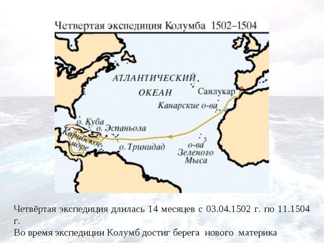 Четвёртая экспедиция длилась 14 месяцев с 03.04.1502 г. по 11.1504 г. Во врем...