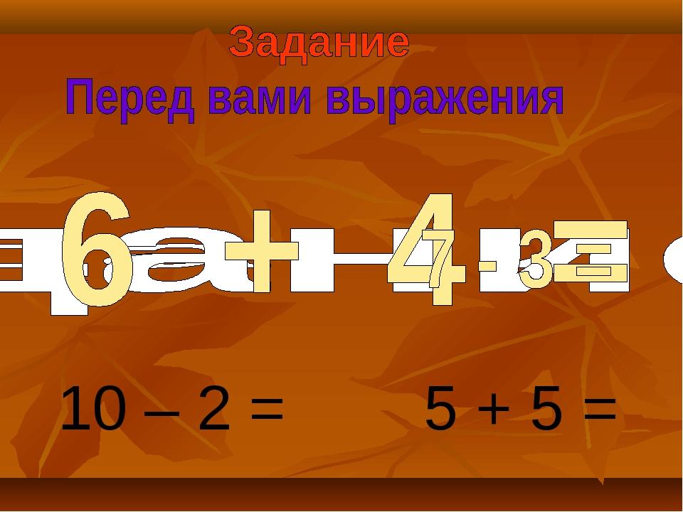 10 – 2 = 5 + 5 =