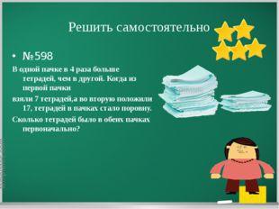 Решить самостоятельно №598 В одной пачке в 4 раза больше тетрадей, чем в друг