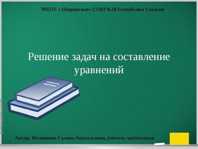 Решение задач на составление уравнений МБОУ « Ширинская» СОШ №18 Республика Х...