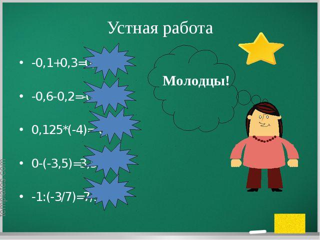 Устная работа -0,1+0,3=0,2 -0,6-0,2=-0,8 0,125*(-4)=-0,5 0-(-3,5)=3,5 -1:(-3/...