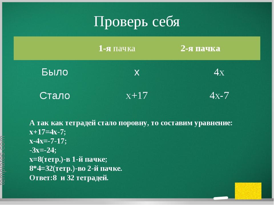 Проверь себя А так как тетрадей стало поровну, то составим уравнение: х+17=4х...