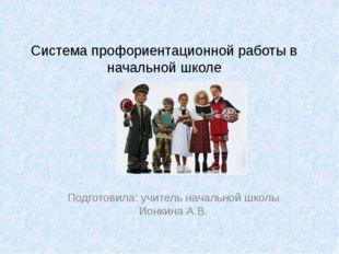Система профориентационной работы в начальной школе Подготовила: учитель нача
