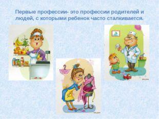 Первые профессии- это профессии родителей и людей, с которыми ребенок часто с