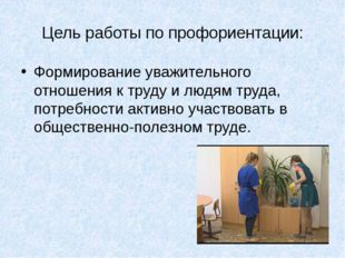 Цель работы по профориентации: Формирование уважительного отношения к труду и