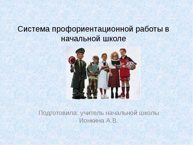 Система профориентационной работы в начальной школе Подготовила: учитель нача...