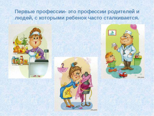 Первые профессии- это профессии родителей и людей, с которыми ребенок часто с...