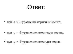 Ответ: при а < -3 уравнение корней не имеет; при p = -3 уравнение имеет один