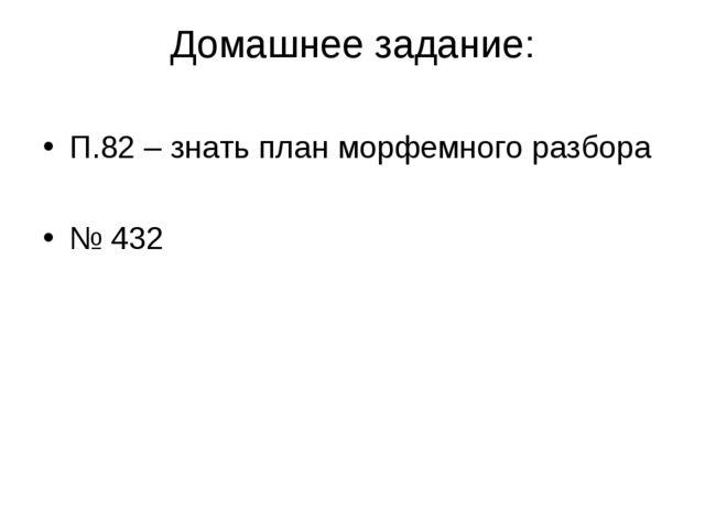 Домашнее задание: П.82 – знать план морфемного разбора № 432