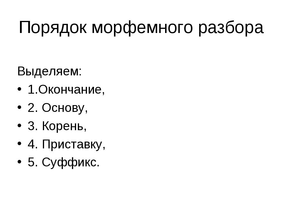 Порядок морфемного разбора Выделяем: 1.Окончание, 2. Основу, 3. Корень, 4. Пр...